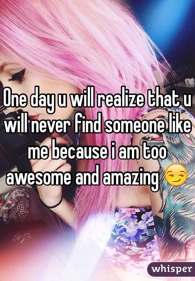 One day u will realize that u will never find someone like me because i am too awesome and amazing 😏