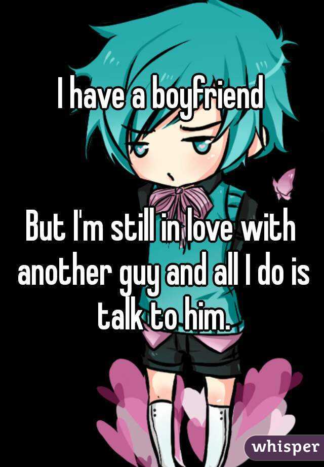 I have a boyfriend   But I'm still in love with another guy and all I do is talk to him.