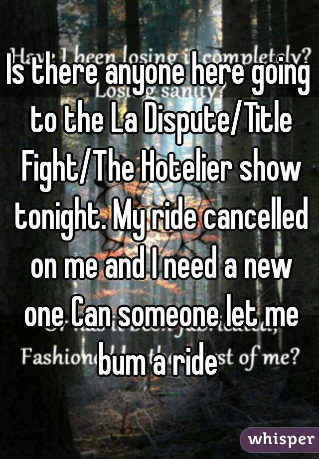 Is there anyone here going to the La Dispute/Title Fight/The Hotelier show tonight. My ride cancelled on me and I need a new one Can someone let me bum a ride