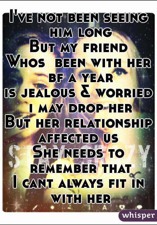 I've not been seeing him long But my friend Whos  been with her bf a year is jealous & worried i may drop her But her relationship affected us  She needs to remember that I cant always fit in with her