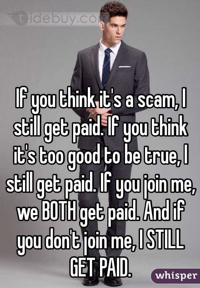 If you think it's a scam, I still get paid. If you think it's too good to be true, I still get paid. If you join me, we BOTH get paid. And if you don't join me, I STILL GET PAID.