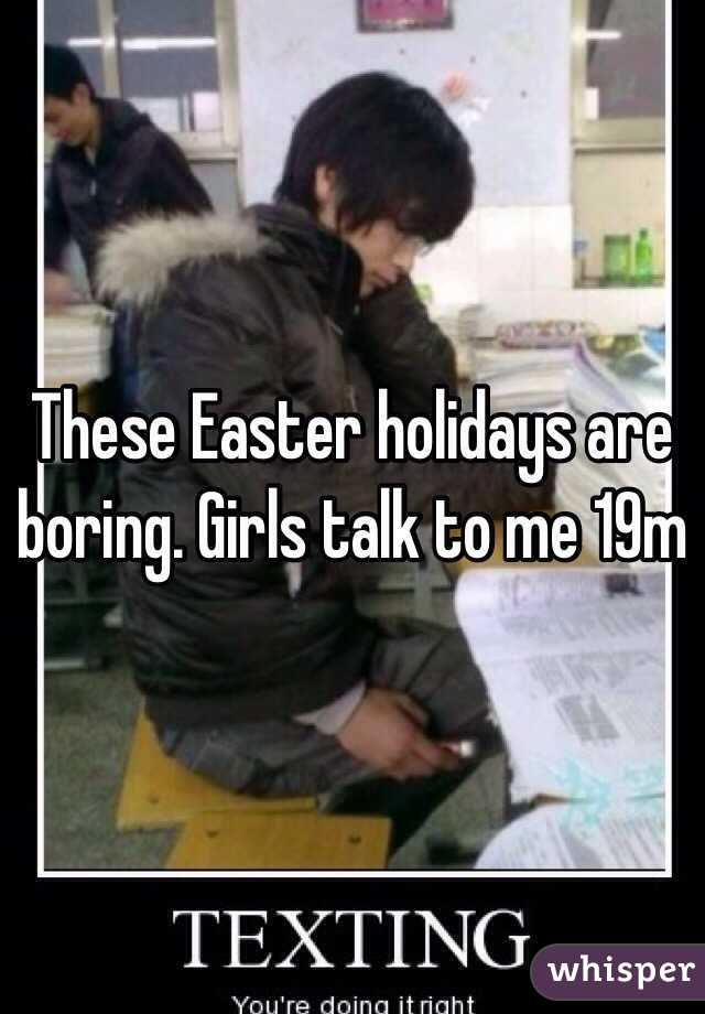 These Easter holidays are boring. Girls talk to me 19m