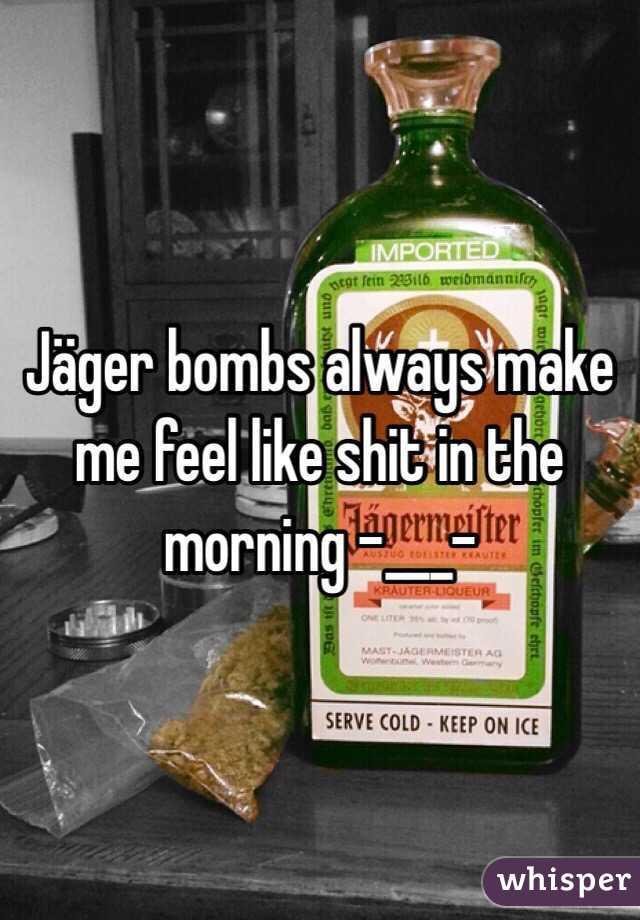 Jäger bombs always make me feel like shit in the morning -___-
