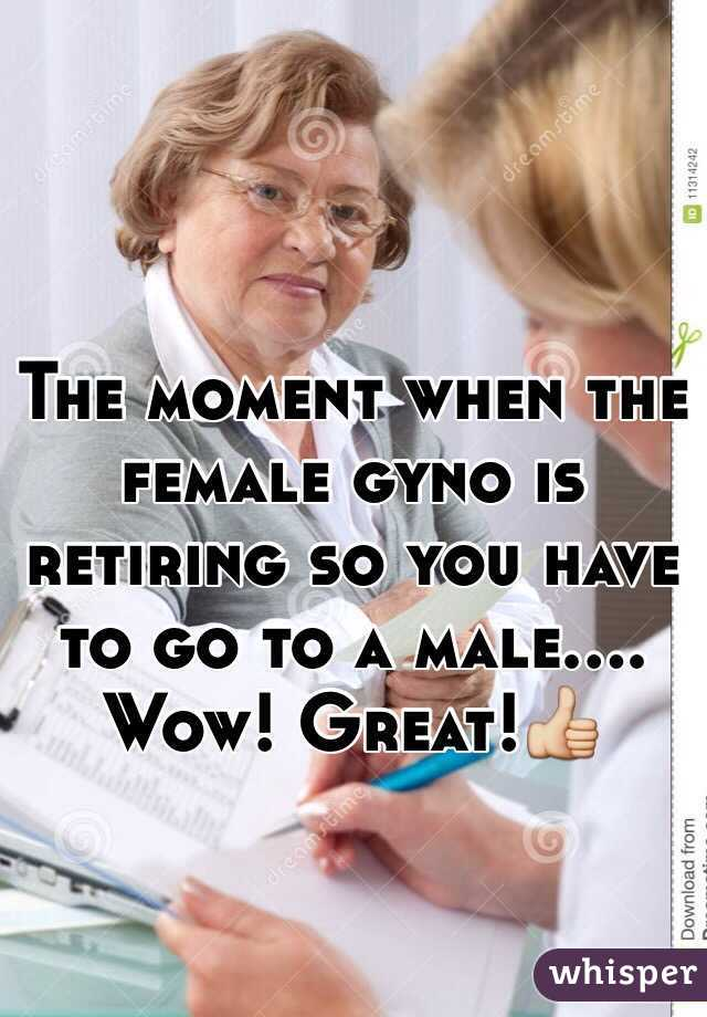 The moment when the female gyno is retiring so you have to go to a male.... Wow! Great!👍