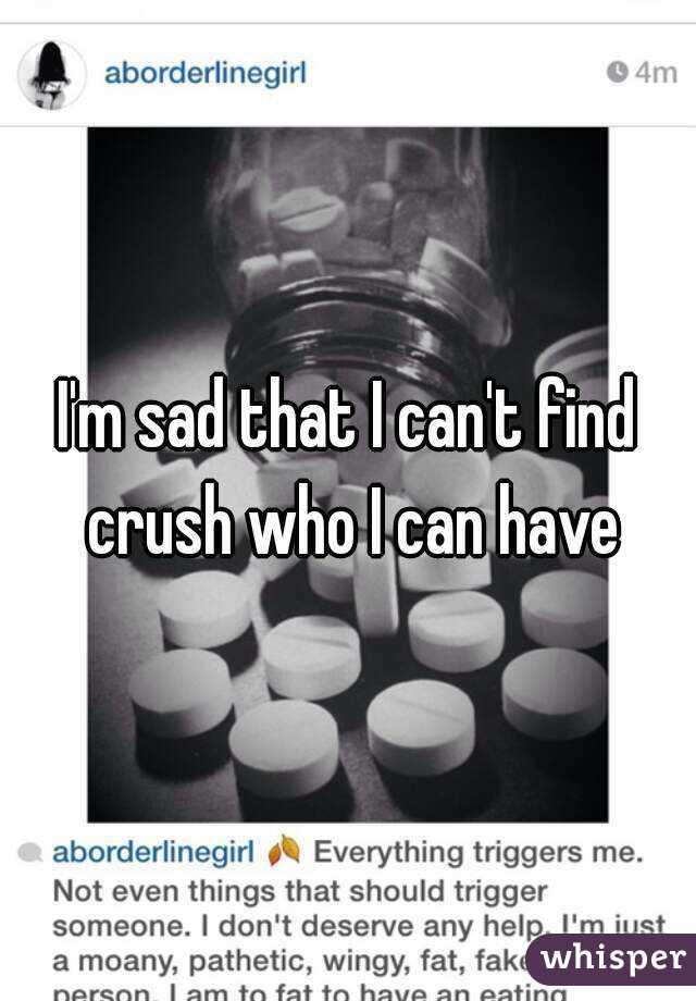 I'm sad that I can't find crush who I can have