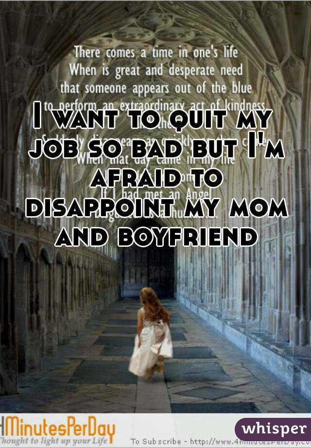 I want to quit my job so bad but I'm afraid to disappoint my mom and boyfriend