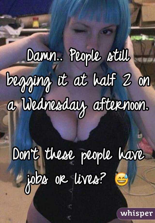 Damn.. People still begging it at half 2 on a Wednesday afternoon.  Don't these people have jobs or lives? 😅