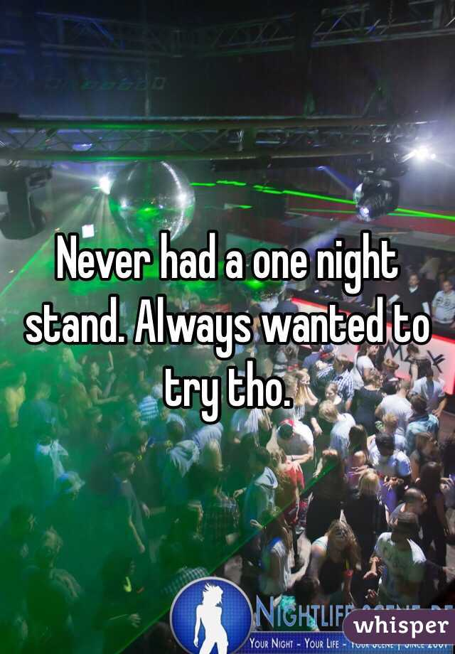 Never had a one night stand. Always wanted to try tho.