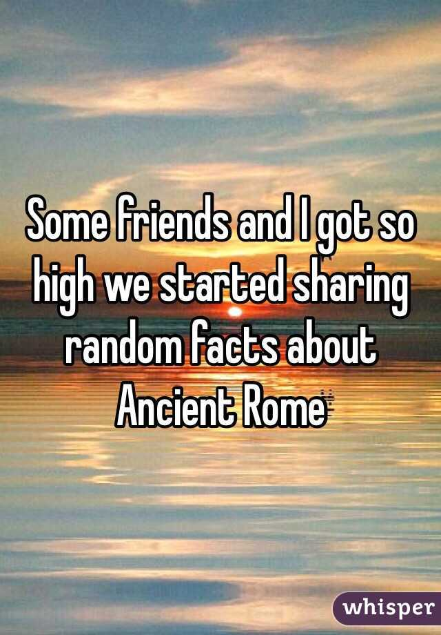 Some friends and I got so high we started sharing random facts about Ancient Rome