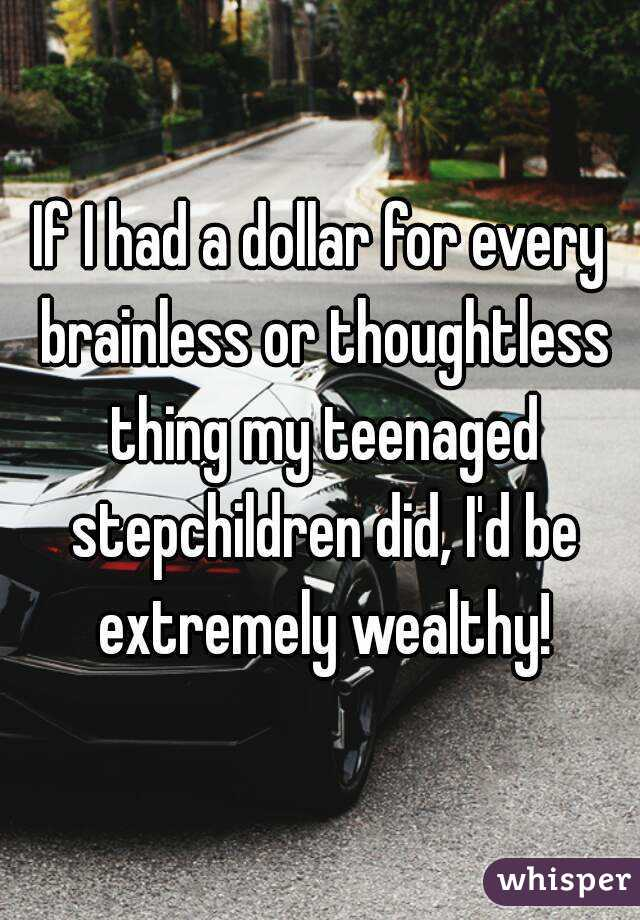 If I had a dollar for every brainless or thoughtless thing my teenaged stepchildren did, I'd be extremely wealthy!