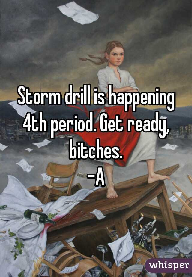 Storm drill is happening 4th period. Get ready, bitches.  -A