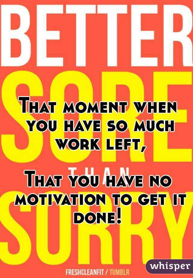 That moment when you have so much work left,  That you have no motivation to get it done!