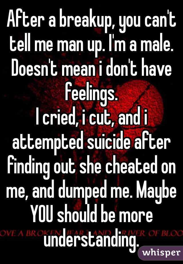 After a breakup, you can't tell me man up. I'm a male. Doesn't mean i don't have feelings. I cried, i cut, and i attempted suicide after finding out she cheated on me, and dumped me. Maybe YOU should be more understanding.