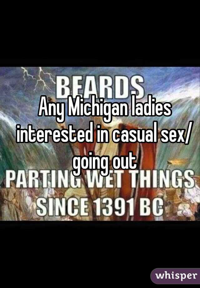 Any Michigan ladies interested in casual sex/going out