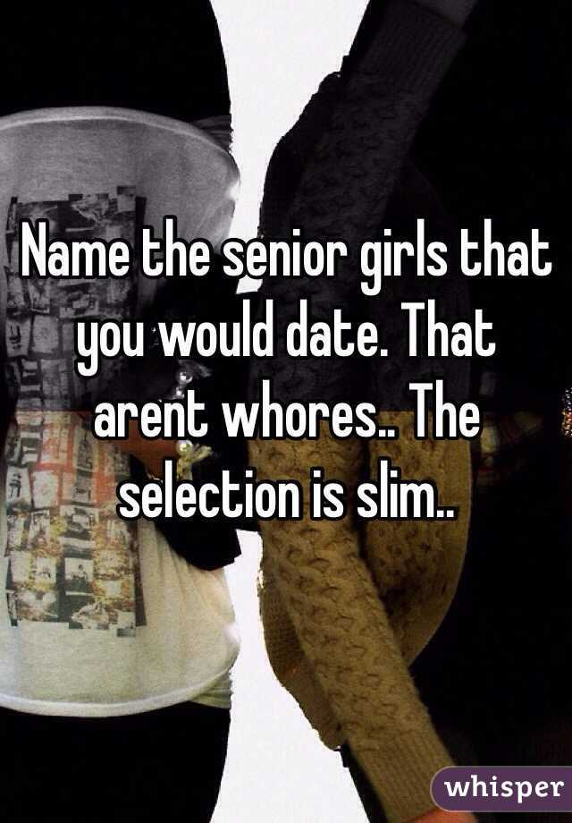 Name the senior girls that you would date. That arent whores.. The selection is slim..