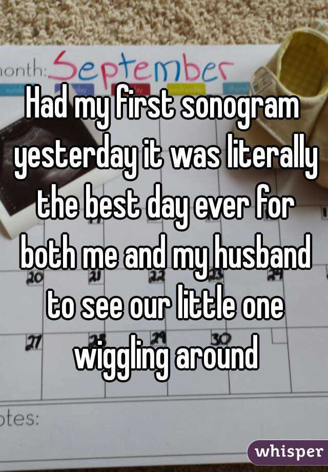 Had my first sonogram yesterday it was literally the best day ever for both me and my husband to see our little one wiggling around