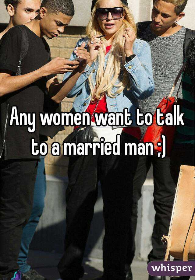 Any women want to talk to a married man ;)