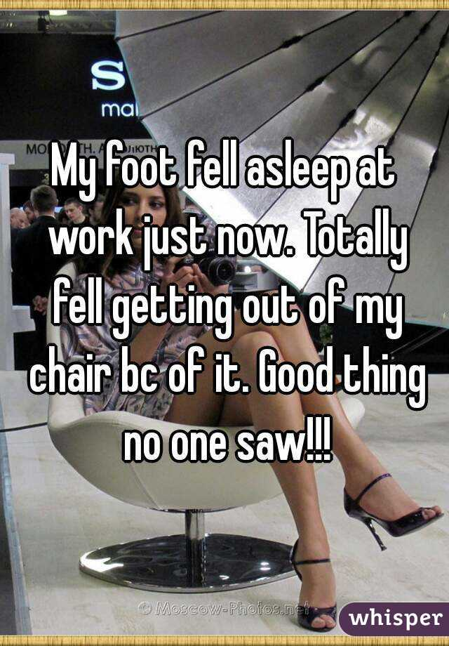 My foot fell asleep at work just now. Totally fell getting out of my chair bc of it. Good thing no one saw!!!