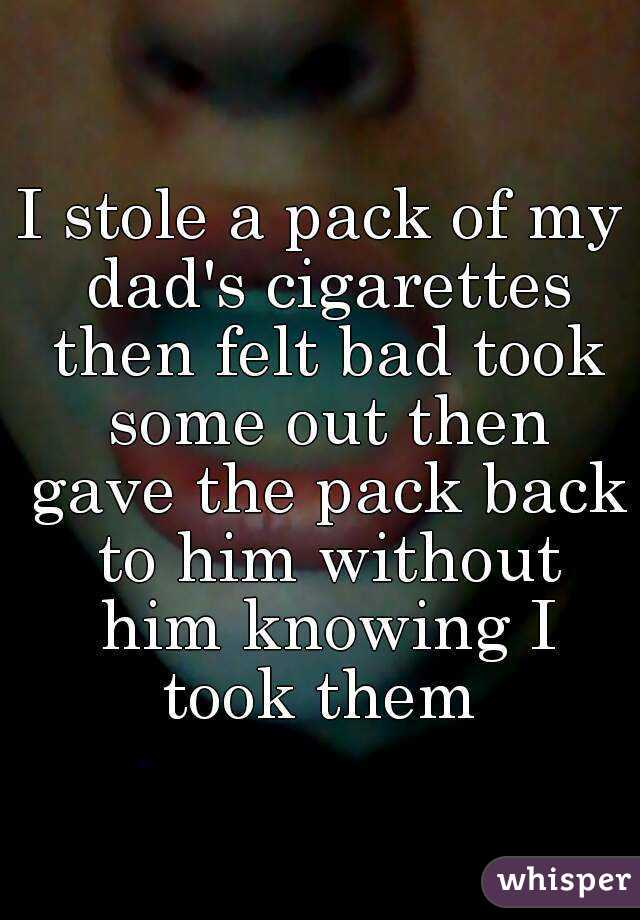 I stole a pack of my dad's cigarettes then felt bad took some out then gave the pack back to him without him knowing I took them