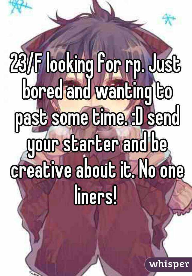 23/F looking for rp. Just bored and wanting to past some time. :D send your starter and be creative about it. No one liners!