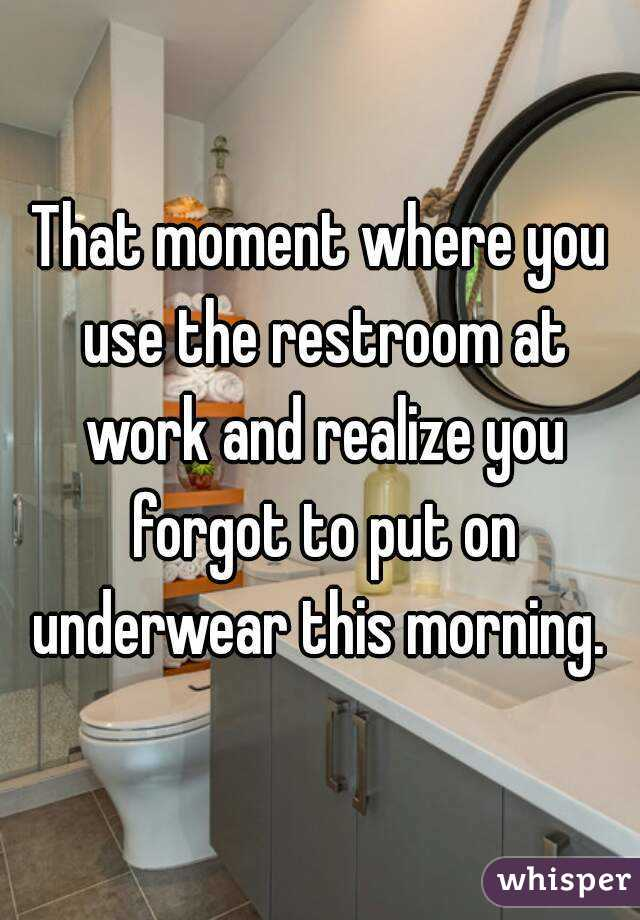 That moment where you use the restroom at work and realize you forgot to put on underwear this morning.