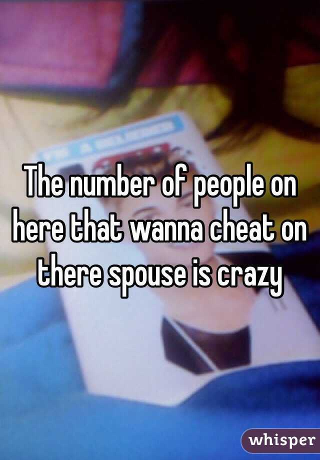 The number of people on here that wanna cheat on there spouse is crazy