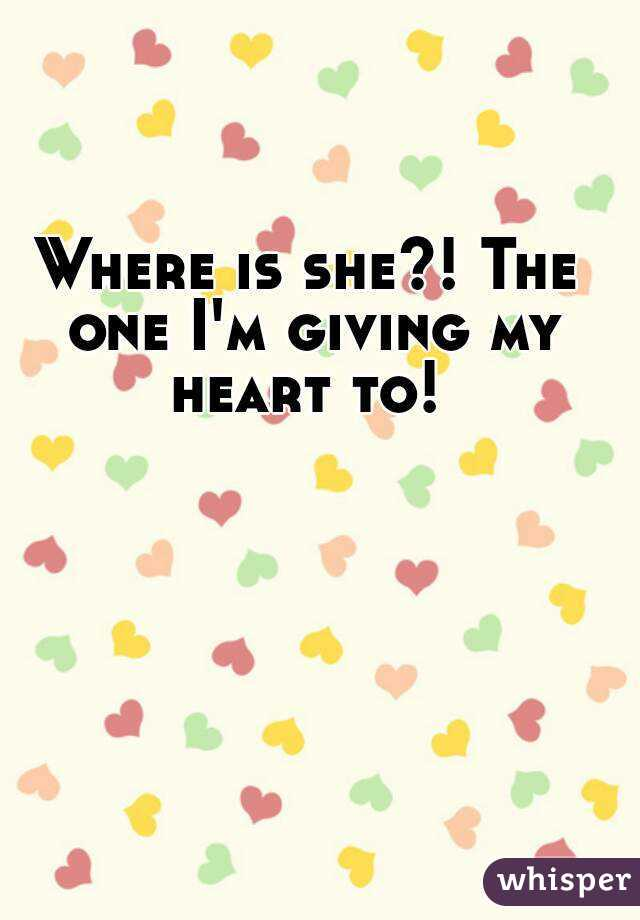 Where is she?! The one I'm giving my heart to!