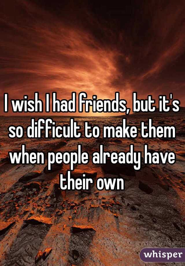 I wish I had friends, but it's so difficult to make them when people already have their own