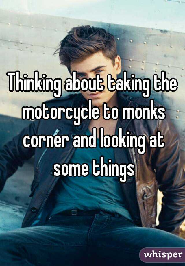 Thinking about taking the motorcycle to monks corner and looking at some things