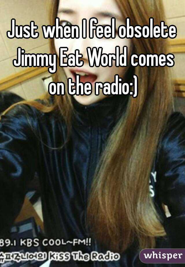 Just when I feel obsolete Jimmy Eat World comes on the radio:)