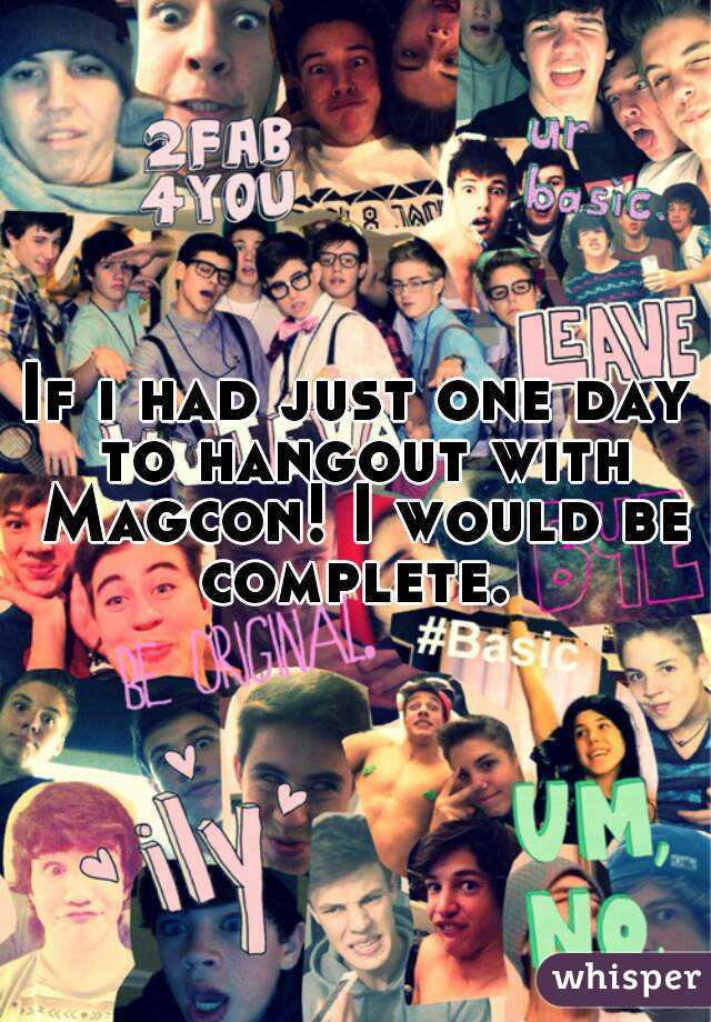 If i had just one day to hangout with Magcon! I would be complete.
