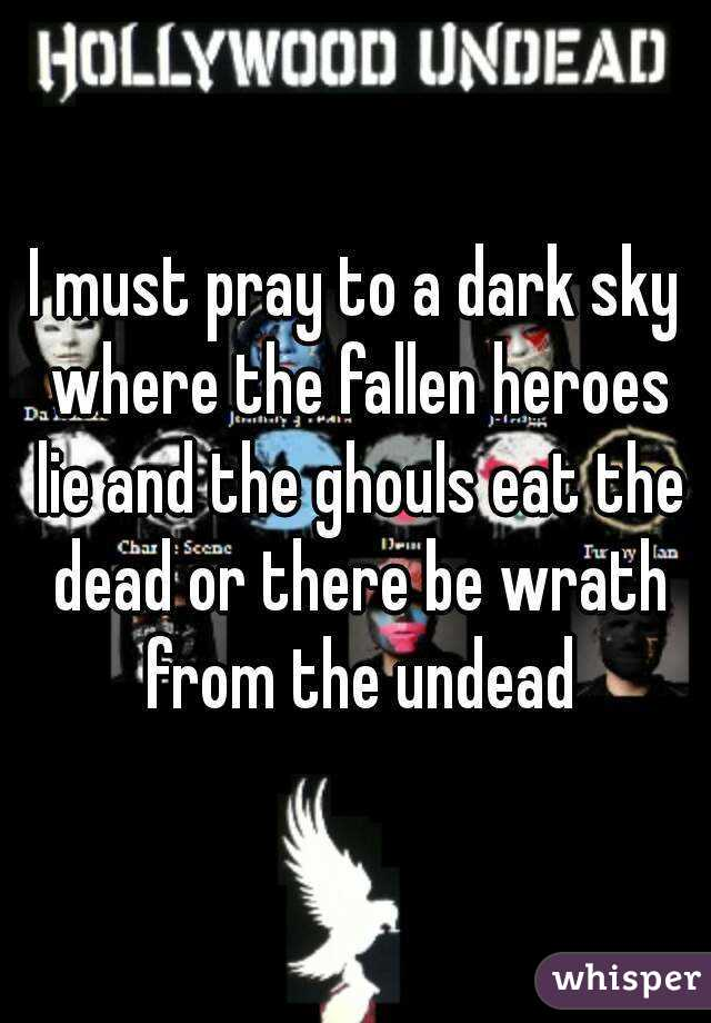 I must pray to a dark sky where the fallen heroes lie and the ghouls eat the dead or there be wrath from the undead