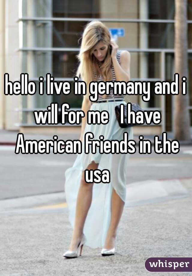 hello i live in germany and i will for me   I have American friends in the usa