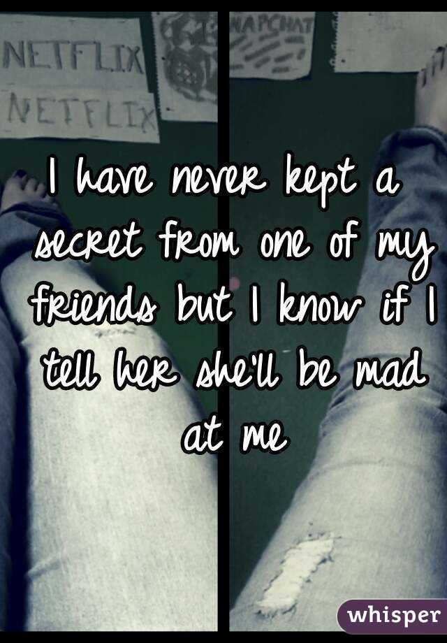 I have never kept a secret from one of my friends but I know if I tell her she'll be mad at me