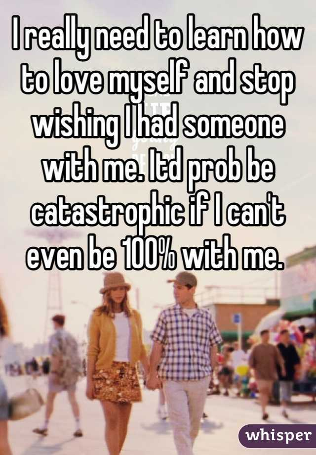 I really need to learn how to love myself and stop wishing I had someone with me. Itd prob be catastrophic if I can't even be 100% with me.