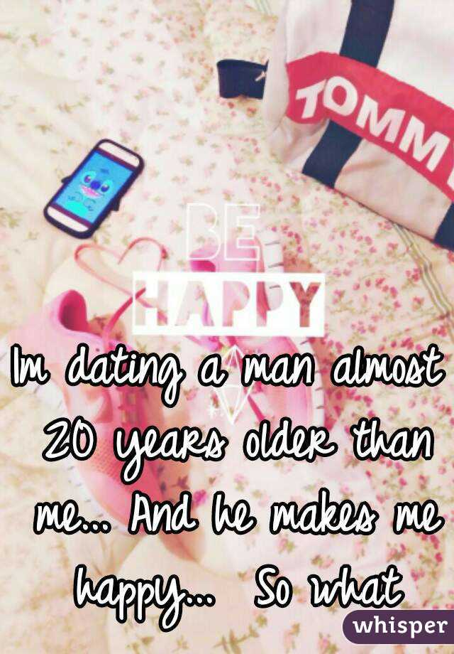 Im dating a man almost 20 years older than me... And he makes me happy...  So what