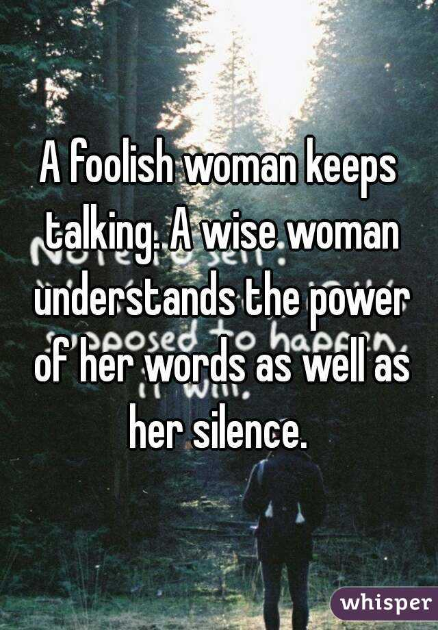 A foolish woman keeps talking. A wise woman understands the power of her words as well as her silence.