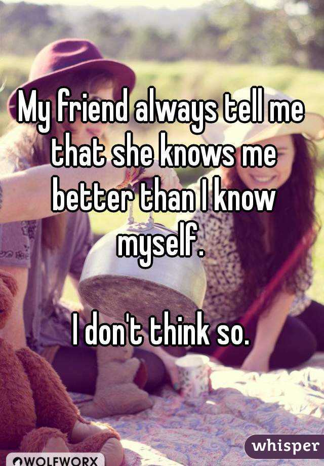 My friend always tell me that she knows me better than I know myself.   I don't think so.