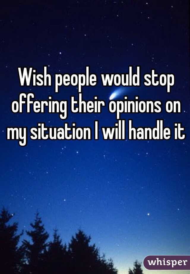 Wish people would stop offering their opinions on my situation I will handle it