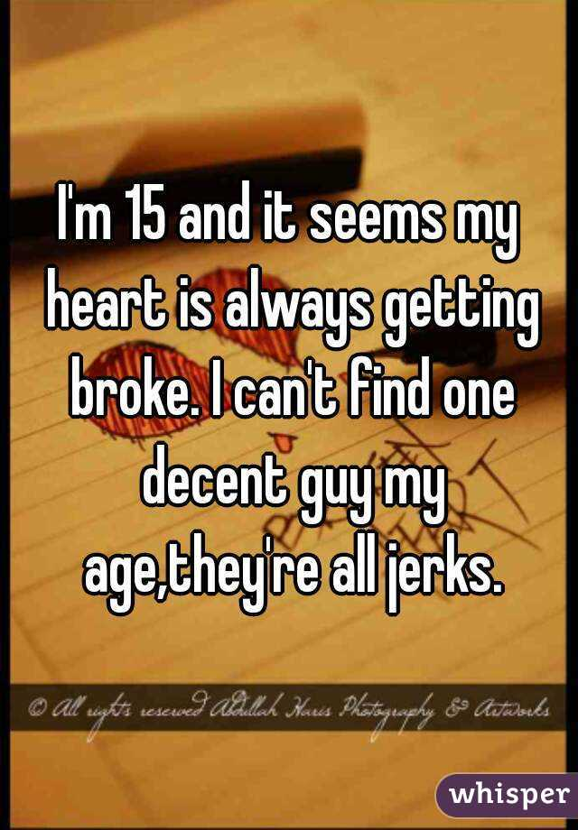 I'm 15 and it seems my heart is always getting broke. I can't find one decent guy my age,they're all jerks.