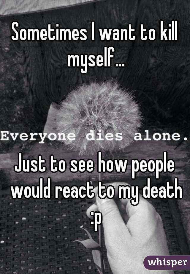 Sometimes I want to kill myself...    Just to see how people would react to my death :p