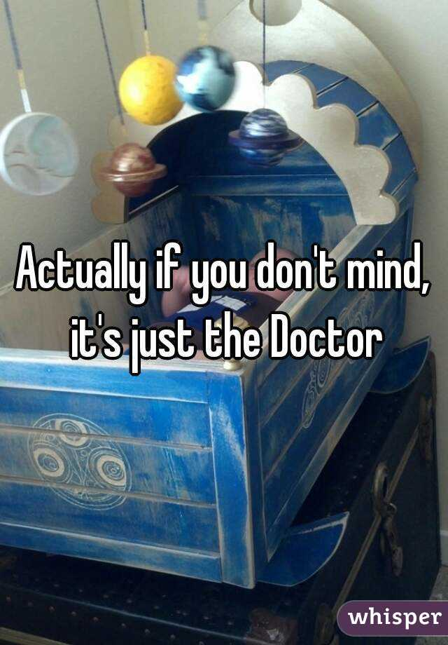 Actually if you don't mind, it's just the Doctor