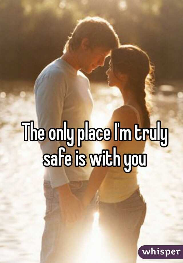 The only place I'm truly safe is with you