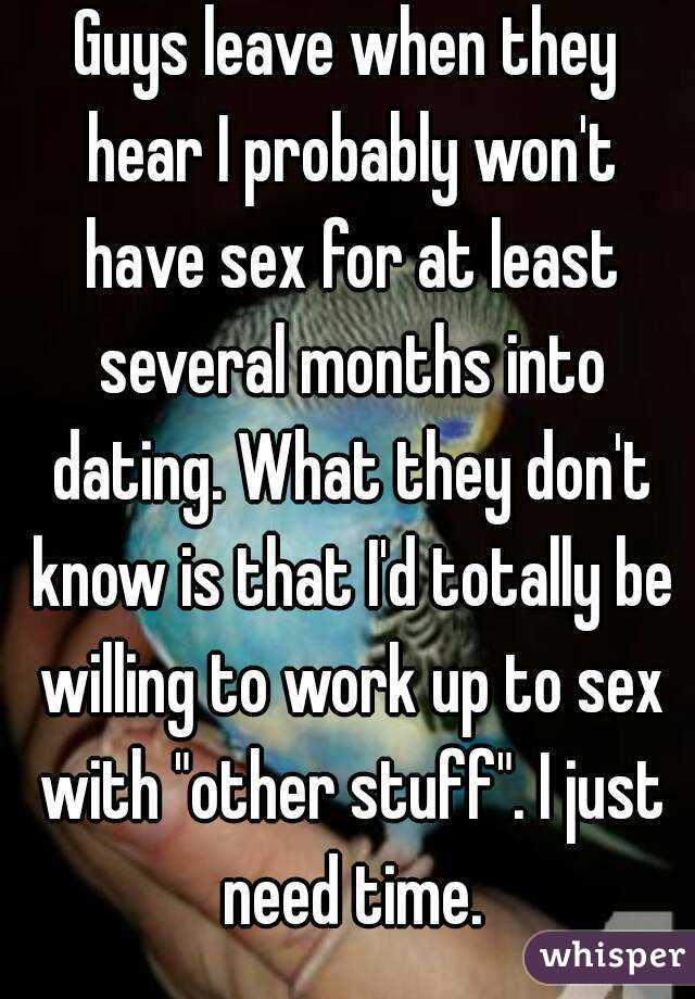"""Guys leave when they hear I probably won't have sex for at least several months into dating. What they don't know is that I'd totally be willing to work up to sex with """"other stuff"""". I just need time."""