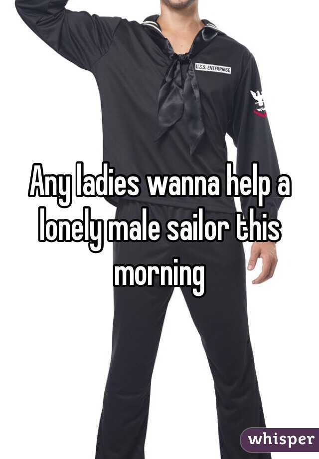 Any ladies wanna help a lonely male sailor this morning