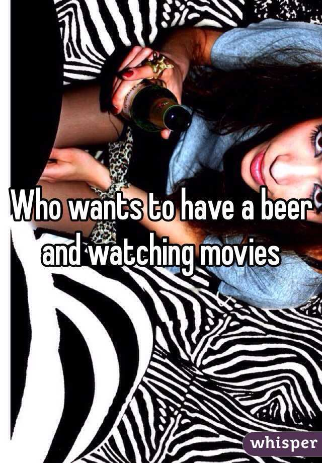 Who wants to have a beer and watching movies