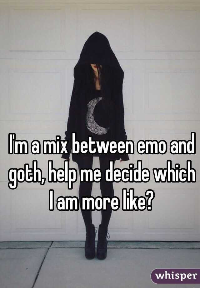 I'm a mix between emo and goth, help me decide which I am more like?