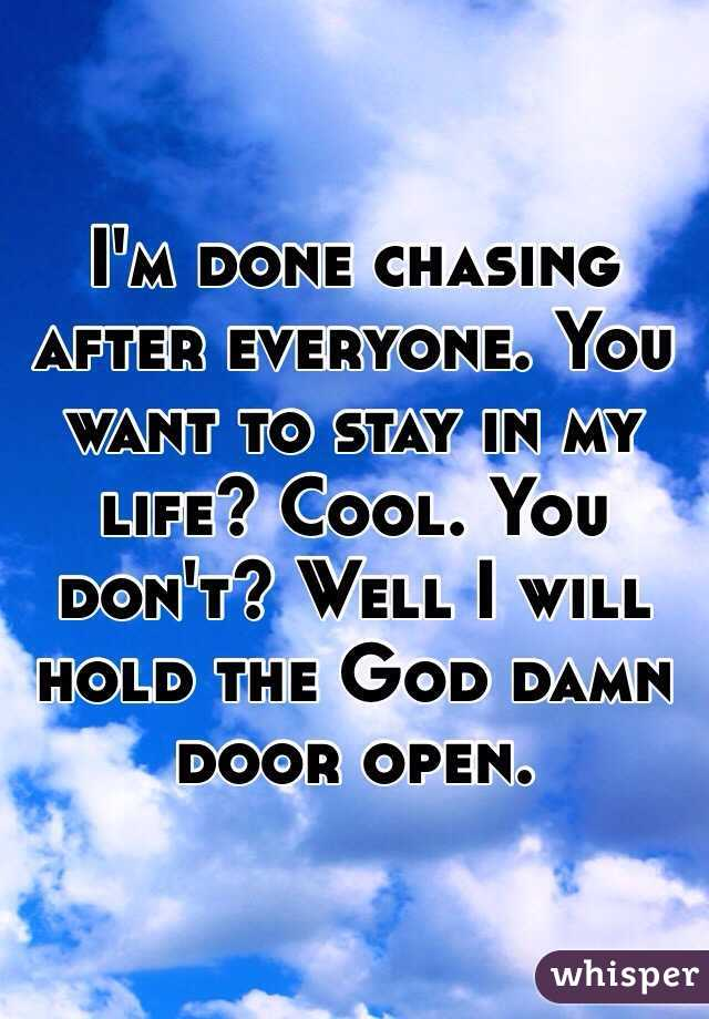 I'm done chasing after everyone. You want to stay in my life? Cool. You don't? Well I will hold the God damn door open.