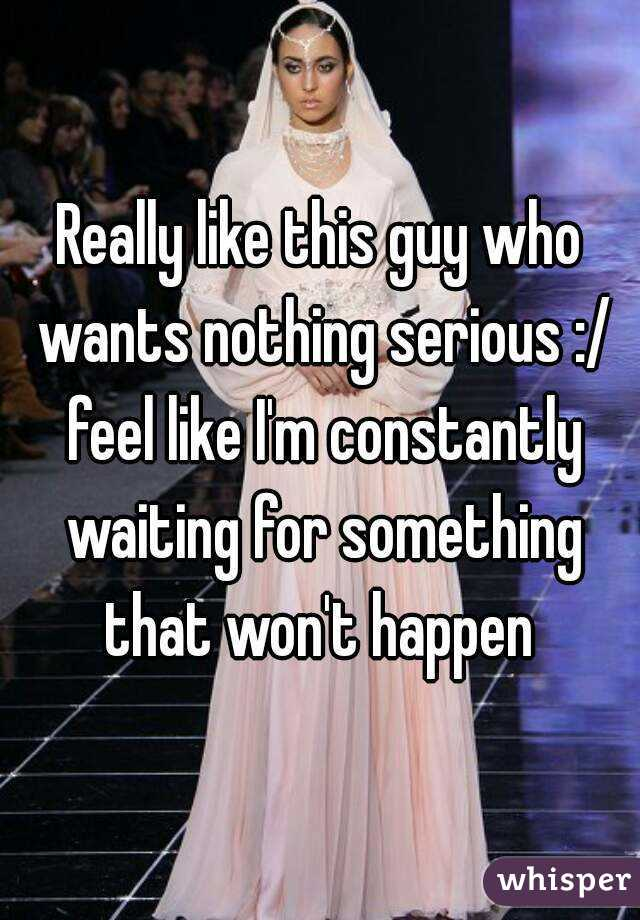 Really like this guy who wants nothing serious :/ feel like I'm constantly waiting for something that won't happen