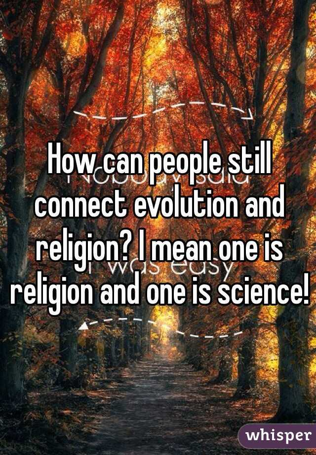 How can people still connect evolution and religion? I mean one is religion and one is science!
